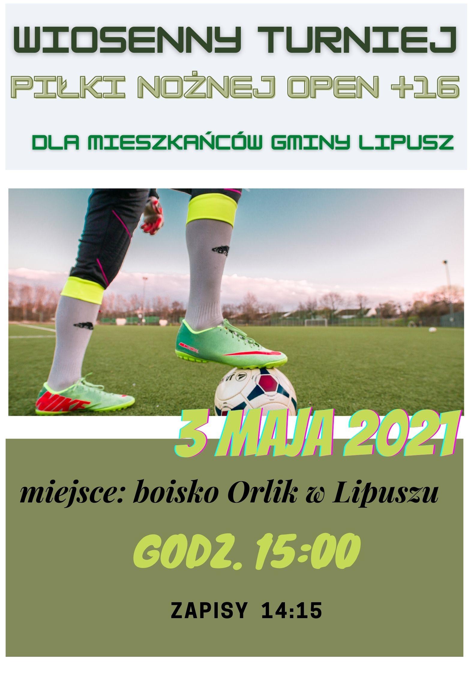 Plakat- Wiosenny Turniej Piłki Nożnej Open +16 dla mieszkańców Gminy Lipusz. 3 maja 2021r. miejsce: boisko Orlik w Lipuszu godz. 15:00, zapisy 14:15