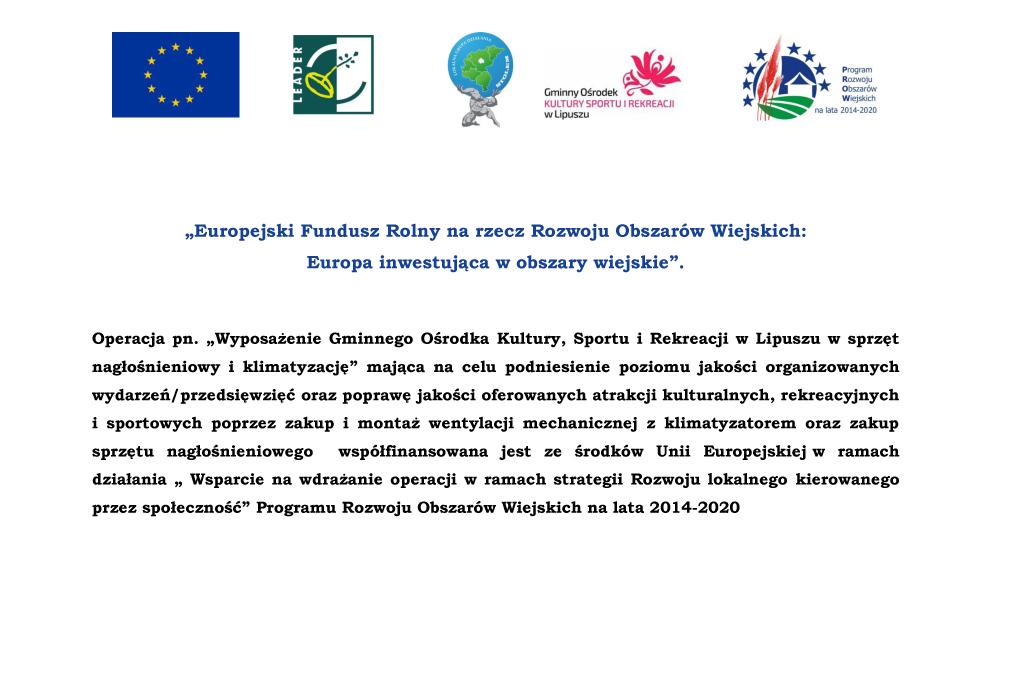 """Europejski Fundusz Rolny na rzecz Rozwoju Obszarów Wiejskich: Europa inwestująca w obszary wiejskie"""" Operacja pn. """"Wyposażenie Gminnego Ośsrodka Kultury, Sportu i rekreacji w Lipuszu w sprzęt nagłośnieniowy i klimatyzację"""" mająca na celu podniesienie poziomu jakości organizowanych wydarzeń/przedsięwzięć oraz poprawę jakości oferowanych atrakcji kulturalnych, rekreacyjnych i sportowych poprzez zakup i montaż wentylacji mechanicznej z klimatyzatorem oraz zakup sprzętu nagłośnieniowego współfinansowana jest ze środków Unii Europejskiej w ramach działania"""" Wsparcie na wdrażanie operacji w ramach strategii Rozwoju lokalnego kierowanego przez społeczność"""" Programu Rozwoju Obszarów Wiejskich na lata 2014-2020"""
